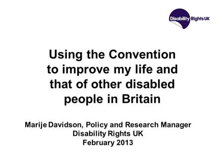 Using the Convention to improve my life and that of other disabled people in Britain Marije Davidson, Policy and Research Manager Disability Rights UK.