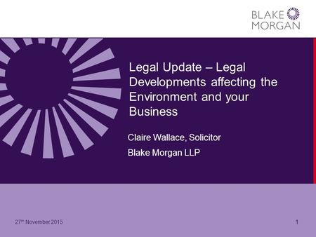 Legal Update – Legal Developments affecting the Environment and your Business Claire Wallace, Solicitor Blake Morgan LLP 27 th November 2015 1.