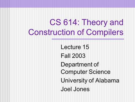 CS 614: Theory and Construction of Compilers Lecture 15 Fall 2003 Department of Computer Science University of Alabama Joel Jones.