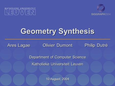 Geometry Synthesis Ares Lagae Olivier Dumont Philip Dutré Department of Computer Science Katholieke Universiteit Leuven 10 August, 2004.