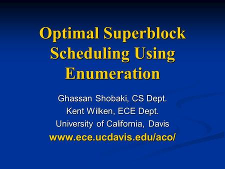 Optimal Superblock Scheduling Using Enumeration Ghassan Shobaki, CS Dept. Kent Wilken, ECE Dept. University of California, Davis www.ece.ucdavis.edu/aco/