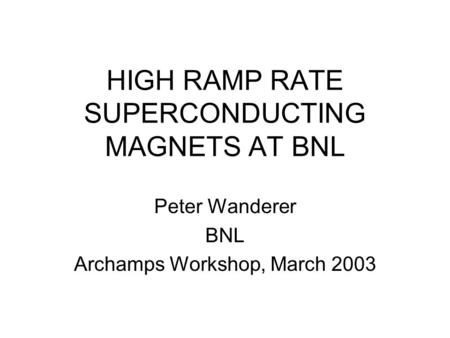 HIGH RAMP RATE SUPERCONDUCTING MAGNETS AT BNL Peter Wanderer BNL Archamps Workshop, March 2003.