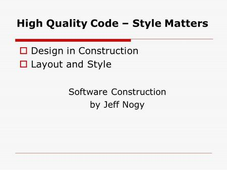 High Quality Code – Style Matters  Design in Construction  Layout and Style Software Construction by Jeff Nogy.