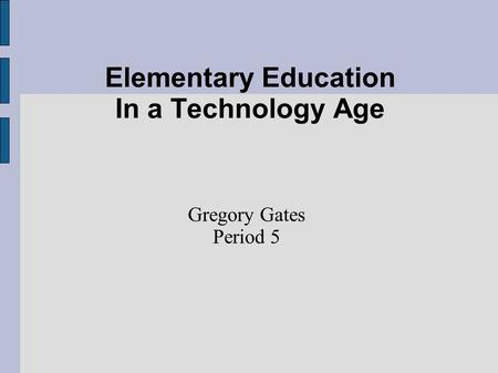 Elementary Education In a Technology Age Gregory Gates Period 5.