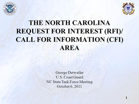 1 THE NORTH CAROLINA REQUEST FOR INTEREST (RFI)/ CALL FOR INFORMATION (CFI) AREA George Detweiler U.S. Coast Guard NC State Task Force Meeting October.
