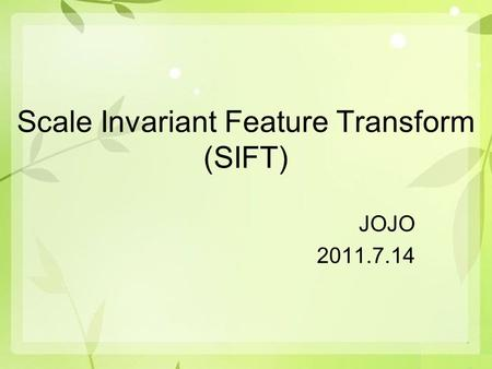 Scale Invariant Feature Transform (SIFT) JOJO 2011.7.14.