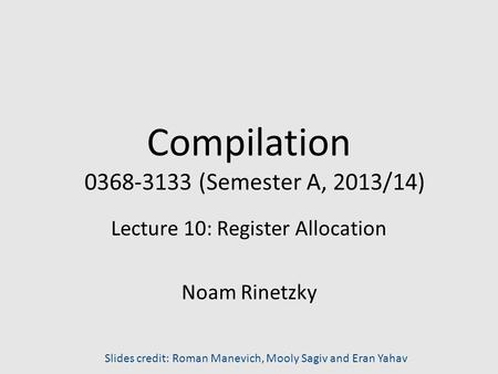 Compilation 0368-3133 (Semester A, 2013/14) Lecture 10: Register Allocation Noam Rinetzky Slides credit: Roman Manevich, Mooly Sagiv and Eran Yahav.