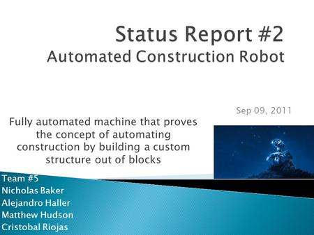 Team #5 Nicholas Baker Alejandro Haller Matthew Hudson Cristobal Riojas Sep 09, 2011 Fully automated machine that proves the concept of automating construction.