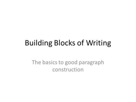 Building Blocks of Writing The basics to good paragraph construction.