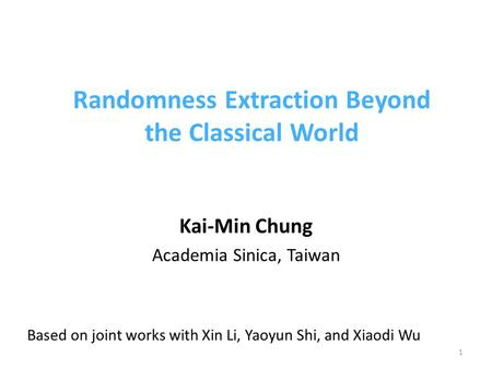 Randomness Extraction Beyond the Classical World Kai-Min Chung Academia Sinica, Taiwan 1 Based on joint works with Xin Li, Yaoyun Shi, and Xiaodi Wu.