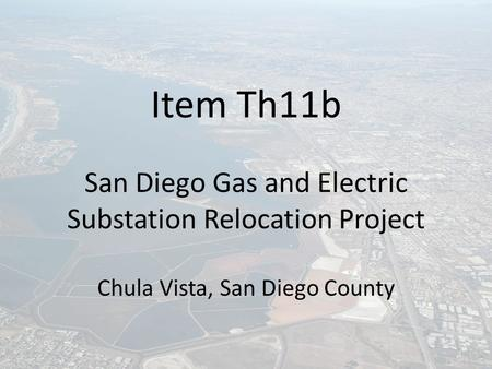 Item Th11b San Diego Gas and Electric Substation Relocation Project Chula Vista, San Diego County.