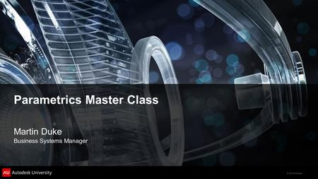 © 2012 Autodesk Parametrics Master Class Martin Duke Business Systems Manager.