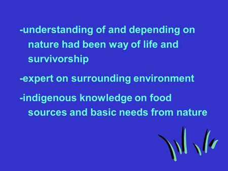 -understanding of and depending on nature had been way of life and survivorship -expert on surrounding environment -indigenous knowledge on food sources.