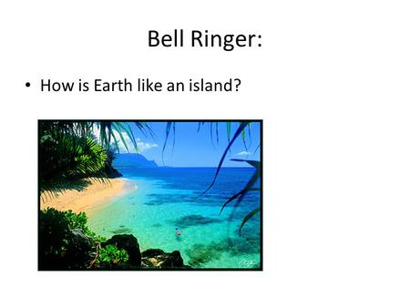 Bell Ringer: How is Earth like an island?.