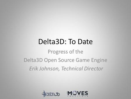 Delta3D: To Date Progress of the Delta3D Open Source Game Engine Erik Johnson, Technical Director.