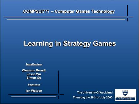 28th of July 2005Learning in Strategy Games1 COMPSCI777 – Computer Games Technology Learning in Strategy Games The University Of Auckland Thursday the.