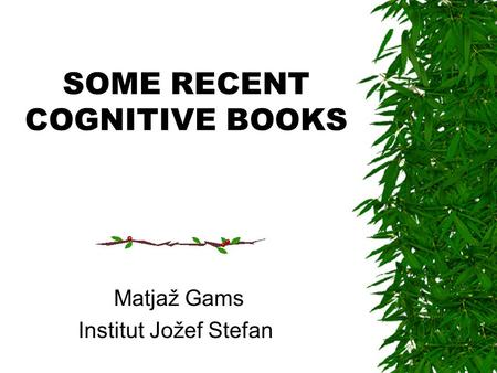 SOME RECENT COGNITIVE BOOKS Matjaž Gams Institut Jožef Stefan.