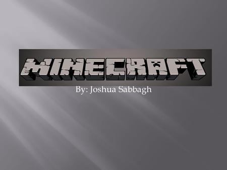 By: Joshua Sabbagh. Chapter 1: Why You Should Play Minecraft/Minecraft Good People and Bad People Chapter 2: Info About Minecraft/What are the Mobs Chapter.