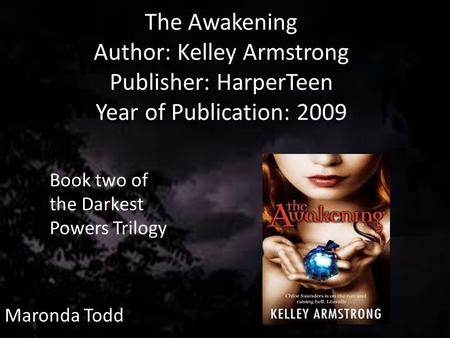 The Awakening Author: Kelley Armstrong Publisher: HarperTeen Year of Publication: 2009 Maronda Todd Book two of the Darkest Powers Trilogy.