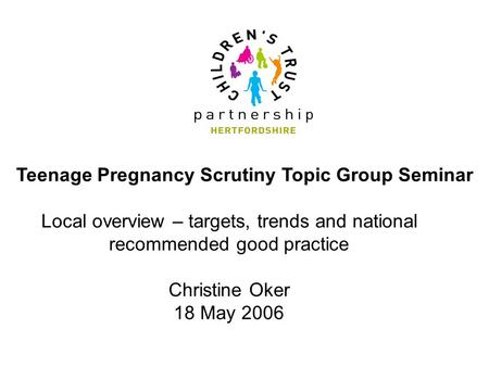Teenage Pregnancy Scrutiny Topic Group Seminar Local overview – targets, trends and national recommended good practice Christine Oker 18 May 2006.
