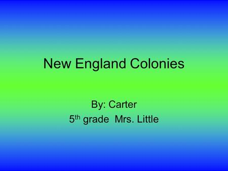 New England Colonies By: Carter 5 th grade Mrs. Little.