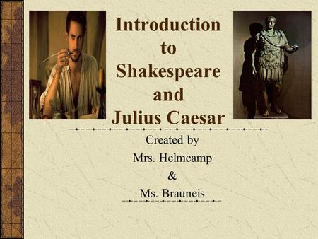 Introduction to Shakespeare and Julius Caesar Created by Mrs. Helmcamp & Ms. Brauneis.