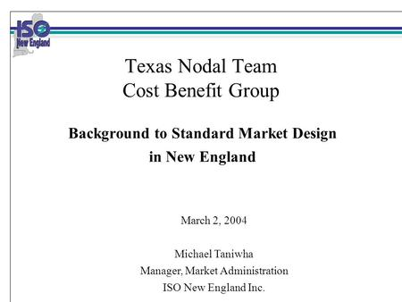Texas Nodal Team Cost Benefit Group Background to Standard Market Design in New England March 2, 2004 Michael Taniwha Manager, Market Administration ISO.