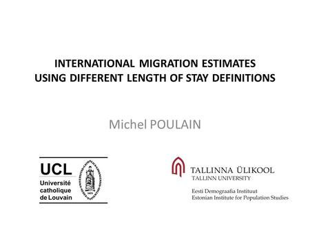 INTERNATIONAL MIGRATION ESTIMATES USING DIFFERENT LENGTH OF STAY DEFINITIONS Michel POULAIN.