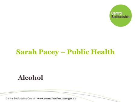 Central Bedfordshire Council www.centralbedfordshire.gov.uk Alcohol Sarah Pacey – Public Health.