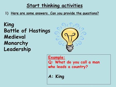 Start thinking activities 1)Here are some answers. Can you provide the questions? King Battle of Hastings Medieval Monarchy Leadership Example: Q: What.