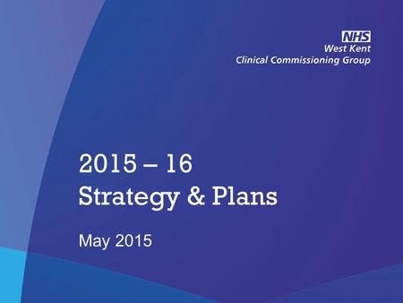 NHS West Kent Clinical Commissioning Group 2015 – 16 Strategy & Plans May 2015.