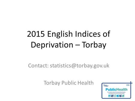 2015 English Indices of Deprivation – Torbay Contact: Torbay Public Health.