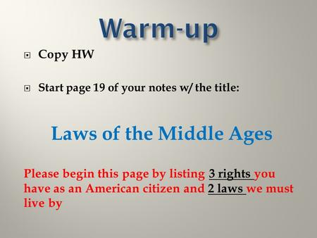  Copy HW  Start page 19 of your notes w/ the title: Laws of the Middle Ages Please begin this page by listing 3 rights you have as an American citizen.