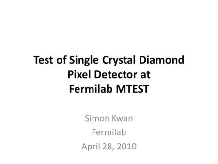 Test of Single Crystal Diamond Pixel Detector at Fermilab MTEST Simon Kwan Fermilab April 28, 2010.