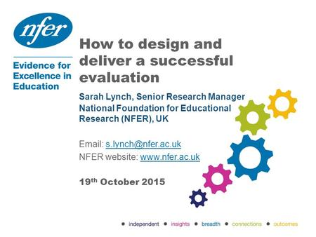 How to design and deliver a successful evaluation 19 th October 2015 Sarah Lynch, Senior Research Manager National Foundation for Educational Research.