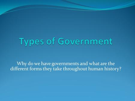 Why do we have governments and what are the different forms they take throughout human history?