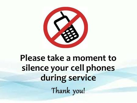 Please take a moment to silence your cell phones during service Thank you!