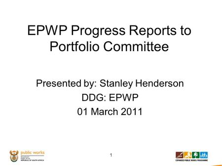 EPWP Progress Reports to Portfolio Committee Presented by: Stanley Henderson DDG: EPWP 01 March 2011 1.