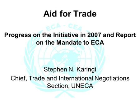 Aid for Trade Progress on the Initiative in 2007 and Report on the Mandate to ECA Stephen N. Karingi Chief, Trade and International Negotiations Section,