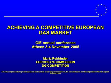 ACHIEVING A COMPETITIVE EUROPEAN GAS MARKET GIE annual conference Athens 3-4 November 2005 Maria Rehbinder EUROPEAN COMMISSION DG COMPETITION All views.