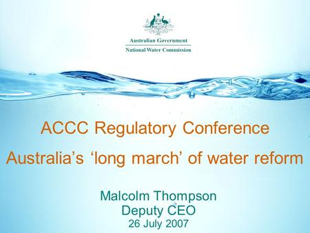 ACCC Regulatory Conference Australia's 'long march' of water reform Malcolm Thompson Deputy CEO 26 July 2007.