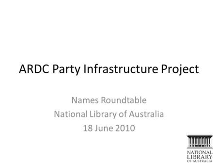 ARDC Party Infrastructure Project Names Roundtable National Library of Australia 18 June 2010.