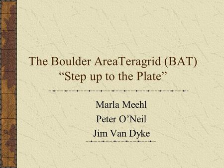 "The Boulder AreaTeragrid (BAT) ""Step up to the Plate"" Marla Meehl Peter O'Neil Jim Van Dyke."