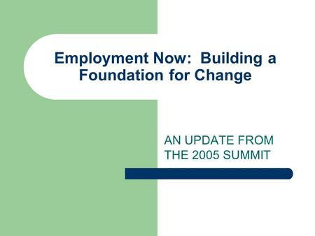 Employment Now: Building a Foundation for Change AN UPDATE FROM THE 2005 SUMMIT.