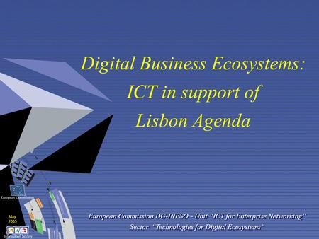 "May 2005 Digital Business Ecosystems: ICT in support of Lisbon Agenda European Commission DG-INFSO - Unit ""ICT for Enterprise Networking"" Sector ""Technologies."