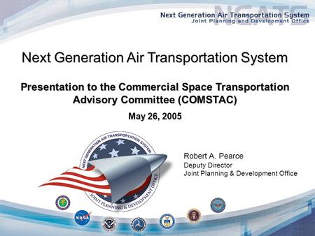 Next Generation Air Transportation System Presentation to the Commercial Space Transportation Advisory Committee (COMSTAC) May 26, 2005 Robert A. Pearce.