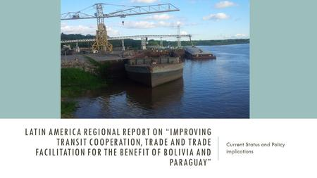 "LATIN AMERICA REGIONAL REPORT ON ""IMPROVING TRANSIT COOPERATION, TRADE AND TRADE FACILITATION FOR THE BENEFIT OF BOLIVIA AND PARAGUAY"" Current Status and."