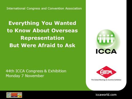 International Congress and Convention Association iccaworld.com Everything You Wanted to Know About Overseas Representation But Were Afraid to Ask 44th.