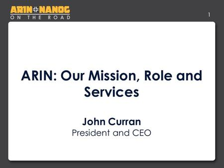 1 ARIN: Our Mission, Role and Services John Curran President and CEO.
