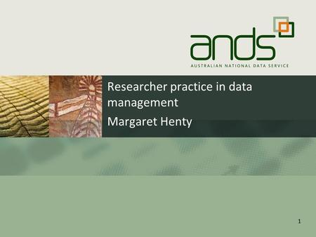 11 Researcher practice in data management Margaret Henty.